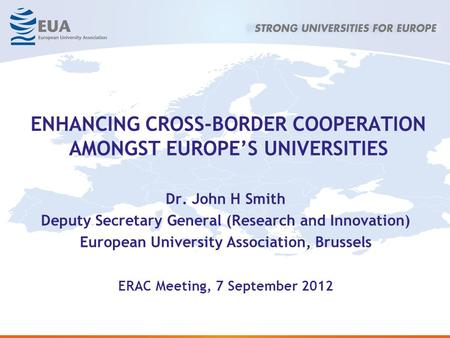 ENHANCING CROSS-BORDER COOPERATION AMONGST EUROPES UNIVERSITIES Dr. John H Smith Deputy Secretary General (Research and Innovation) European University.