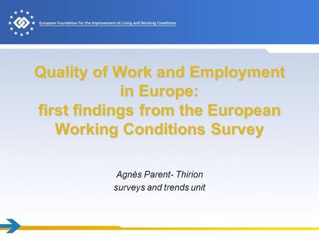 Quality of Work and Employment in Europe: first findings from the European Working Conditions Survey Agnès Parent- Thirion surveys and trends unit.