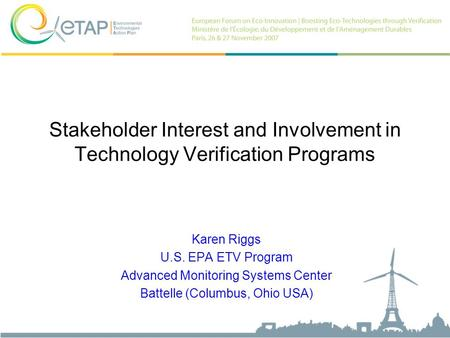 Stakeholder Interest and Involvement in Technology Verification Programs Karen Riggs U.S. EPA ETV Program Advanced Monitoring Systems Center Battelle (Columbus,