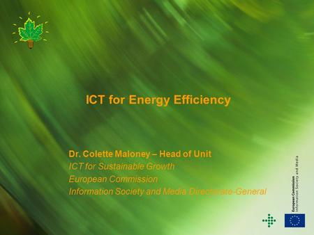 ICT for Energy Efficiency Dr. Colette Maloney – Head of Unit ICT for Sustainable Growth European Commission Information Society and Media Directorate-General.