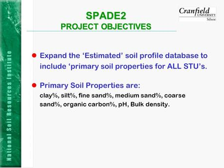 SPADE2 PROJECT OBJECTIVES lExpand the Estimated soil profile database to include primary soil properties for ALL STUs. lPrimary Soil Properties are: clay%,