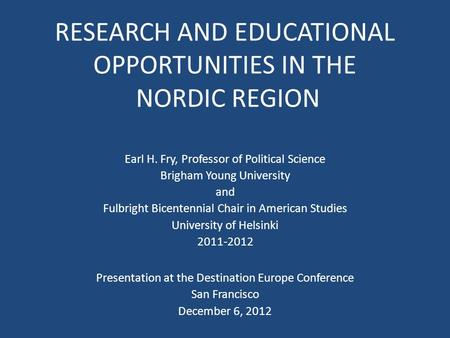 RESEARCH AND EDUCATIONAL OPPORTUNITIES IN THE NORDIC REGION Earl H. Fry, Professor of Political Science Brigham Young University and Fulbright Bicentennial.