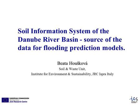 Soil Information System of the Danube River Basin - source of the data for flooding prediction models. Beata Houšková Soil & Waste Unit, Institute for.