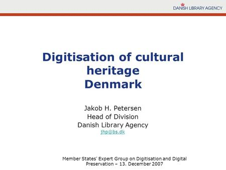 Member States' Expert Group on Digitisation and Digital Preservation – 13. December 2007 Jakob H. Petersen Head of Division Danish Library Agency