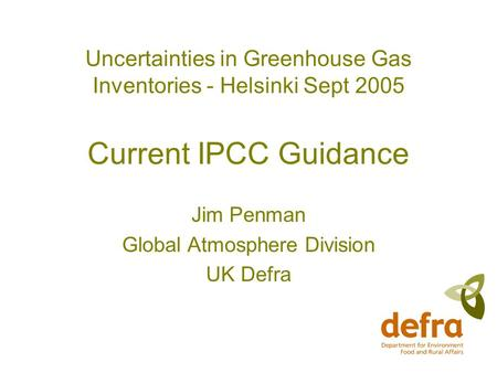 Uncertainties in Greenhouse Gas Inventories - Helsinki Sept 2005 Current IPCC Guidance Jim Penman Global Atmosphere Division UK Defra.