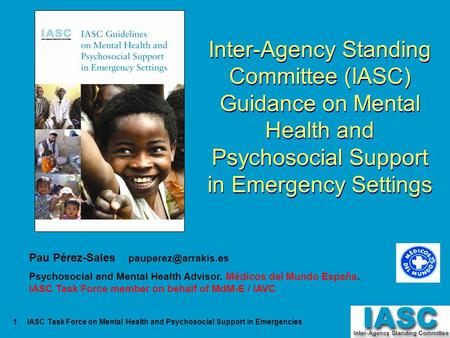 IASC Task Force on Mental Health and Psychosocial Support in Emergencies1 Inter-Agency Standing Committee (IASC) Guidance on Mental Health and Psychosocial.