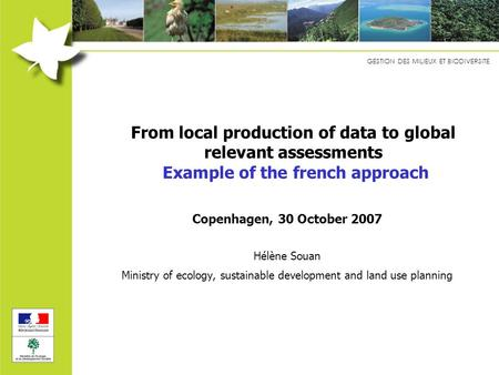 GESTION DES MILIEUX ET BIODIVERSITE From local production of data to global relevant assessments Example of the french approach Copenhagen, 30 October.