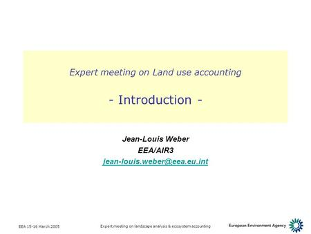 EEA 15-16 March 2005 Expert meeting on landscape analysis & ecosystem accounting Expert meeting on Land use accounting - Introduction - Jean-Louis Weber.