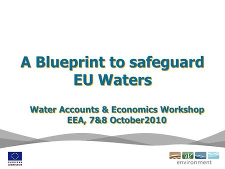 A Blueprint to safeguard EU Waters Water Accounts & Economics Workshop EEA, 7&8 October2010 Water Accounts & Economics Workshop EEA, 7&8 October2010.