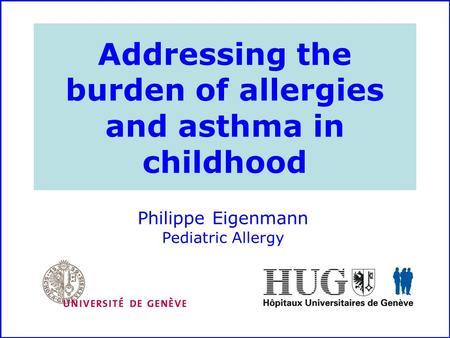 Addressing the burden of allergies and asthma in childhood Philippe Eigenmann Pediatric Allergy.