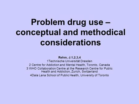 Problem drug use – conceptual and methodical considerations Rehm, J.1,2,3,4 1Technische Universität Dresden 2 Centre for Addiction and Mental Health, Toronto,
