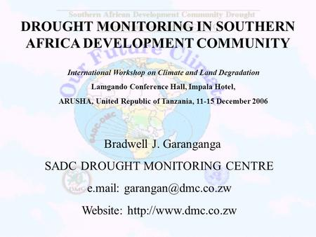 DROUGHT MONITORING IN SOUTHERN AFRICA DEVELOPMENT COMMUNITY Bradwell J. Garanganga SADC DROUGHT MONITORING CENTRE e.mail: Website: