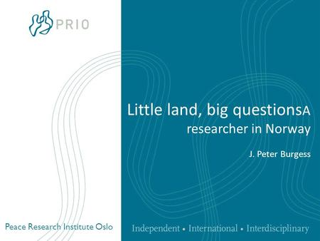 Peace Research Institute Oslo Little land, big questions A researcher in Norway J. Peter Burgess.