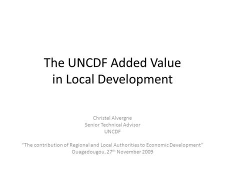 The UNCDF Added Value in Local Development Christel Alvergne Senior Technical Advisor UNCDF The contribution of Regional and Local Authorities to Economic.