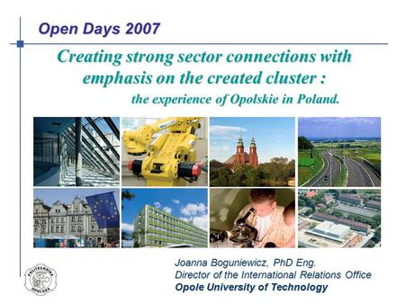 Joanna Boguniewicz, PhD Eng. Director of the International Relations Office Opole University of Technology Creating strong sector connections with emphasis.
