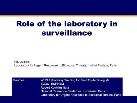 Role of the laboratory in surveillance Sources: WHO Laboratory Training for Field Epidemiologists ECDC -EUPHEM Robert Koch Institute National Reference.