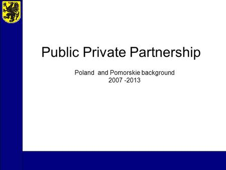 Public Private Partnership Poland and Pomorskie background 2007 -2013.