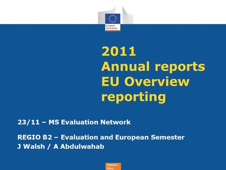 Regional Policy 2011 Annual reports EU Overview reporting 23/11 – <strong>MS</strong> Evaluation Network REGIO B2 – Evaluation and European Semester J Walsh / A Abdulwahab.