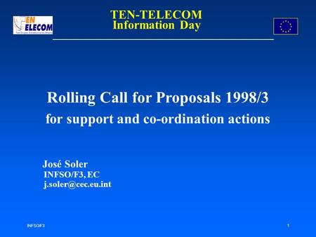 INFSO/F3 1 Rolling Call for Proposals 1998/3 for support and co-ordination actions José Soler INFSO/F3, EC TEN-TELECOM Information Day.