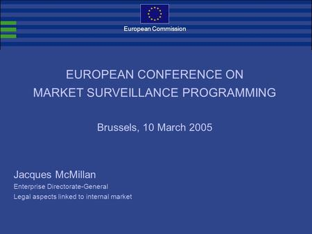 European Commission Jacques McMillan Enterprise Directorate-General Legal aspects linked to internal market EUROPEAN CONFERENCE ON MARKET SURVEILLANCE.