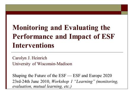 Monitoring and Evaluating the Performance and Impact of ESF Interventions Carolyn J. Heinrich University of Wisconsin-Madison Shaping the Future of the.