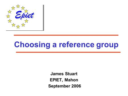 Choosing a reference group James Stuart EPIET, Mahon September 2006.