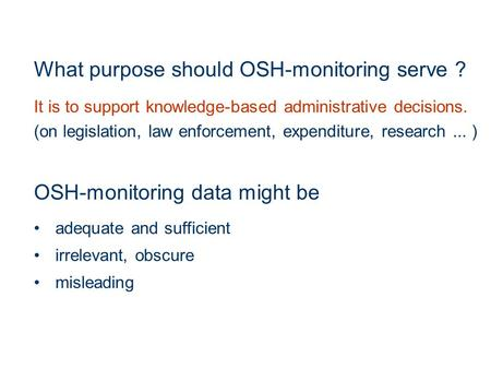 What purpose should OSH-monitoring serve ? It is to support knowledge-based administrative decisions. (on legislation, law enforcement, expenditure, research...