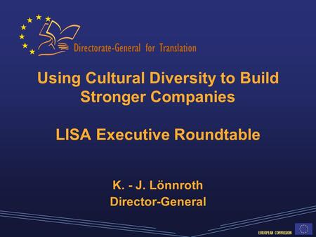 Directorate-General for Translation EUROPEAN COMMISSION Using Cultural Diversity to Build Stronger Companies LISA Executive Roundtable K. - J. Lönnroth.