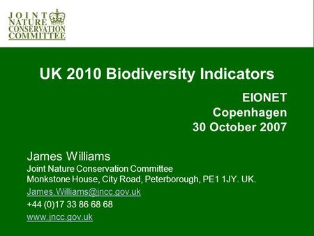 UK 2010 Biodiversity Indicators EIONET Copenhagen 30 October 2007 James Williams Joint Nature Conservation Committee Monkstone House, City Road, Peterborough,