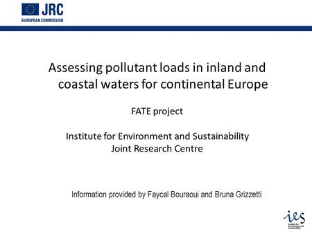 Assessing pollutant loads in inland and coastal waters for continental Europe FATE project Institute for Environment and Sustainability Joint Research.