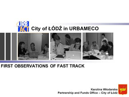 FIRST OBSERVATIONS OF FAST TRACK City of ŁÓDŹ in URBAMECO Karolina Włodarska Partnership and Funds Office – City of Łódź