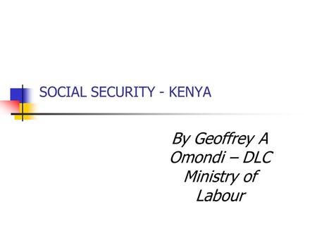 SOCIAL SECURITY - KENYA By Geoffrey A Omondi – DLC Ministry of Labour.