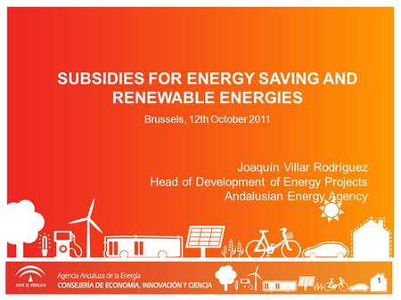 1 Joaquín Villar Rodríguez Head of Development of Energy Projects Andalusian Energy Agency SUBSIDIES FOR ENERGY SAVING AND RENEWABLE ENERGIES Brussels,