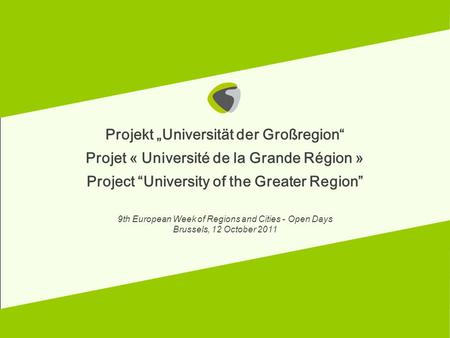 12.10.2011 Projekt Universität der Großregion Projet « Université de la Grande Région » Project University of the Greater Region 9th European Week of Regions.