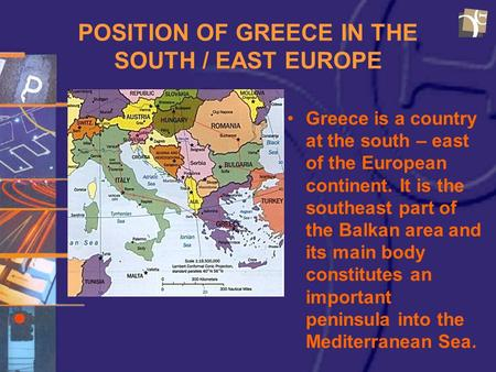 POSITION OF GREECE IN THE SOUTH / EAST EUROPE Greece is a country at the south – east of the European continent. It is the southeast part of the Balkan.