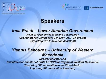 Speakers Irma Priedl – Lower Austrian Government Head of Area, Innovation and Technology Coordinator of Component 3 in ERIK ACTION project (Exporting GP:
