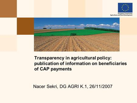 Nacer Sekri, DG AGRI K.1, 26/11/2007 Transparency in agricultural policy: publication of information on beneficiaries of CAP payments.
