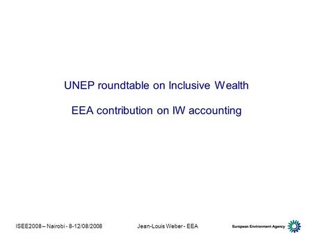 ISEE2008 – Nairobi - 8-12/08/2008Jean-Louis Weber - EEA UNEP roundtable on Inclusive Wealth EEA contribution on IW accounting.