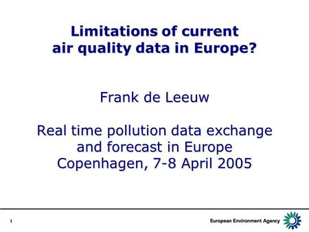 1 Limitations of current air quality data in Europe? Frank de Leeuw Real time pollution data exchange and forecast in Europe Copenhagen, 7-8 April 2005.