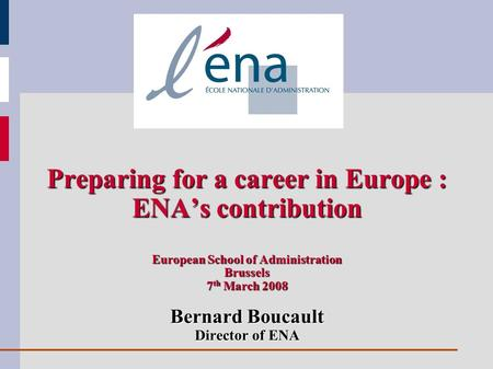 Preparing for a career in Europe : ENAs contribution European School of Administration Brussels 7 th March 2008 Bernard Boucault Director of ENA.