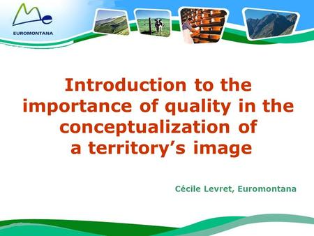 1 Introduction to the importance of quality in the conceptualization of a territorys image Cécile Levret, Euromontana.
