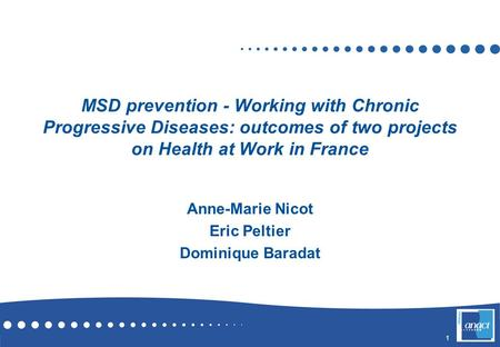 1 MSD prevention - Working with Chronic Progressive Diseases: outcomes of two projects on Health at Work in France Anne-Marie Nicot Eric Peltier Dominique.