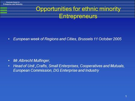 Directorate General for Enterprise and Industry 1 Opportunities for ethnic minority Entrepreneurs European week of Regions and Cities, Brussels 11 October.