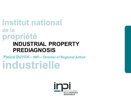 Industrielle Institut national de la propriété industrielle Institut national de la propriété INDUSTRIAL PROPERTY PREDIAGNOSIS Pascal DUYCK – INPI – Director.