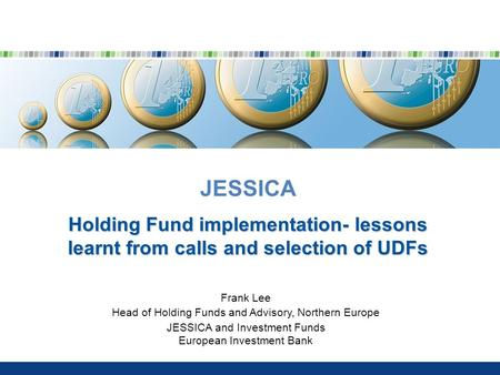 JESSICA Holding Fund implementation- lessons learnt from calls and selection of UDFs Frank Lee Head of Holding Funds and Advisory, Northern Europe JESSICA.