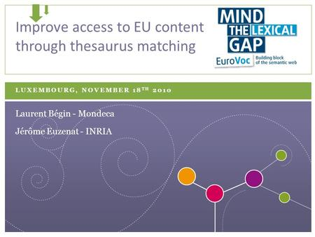 LUXEMBOURG, NOVEMBER 18 TH 2010 Improve access to EU content through thesaurus matching Jérôme Euzenat - INRIA Laurent Bégin - Mondeca.