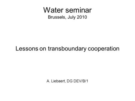 Water seminar Brussels, July 2010 Lessons on transboundary cooperation A. Liebaert, DG DEV/B/1.
