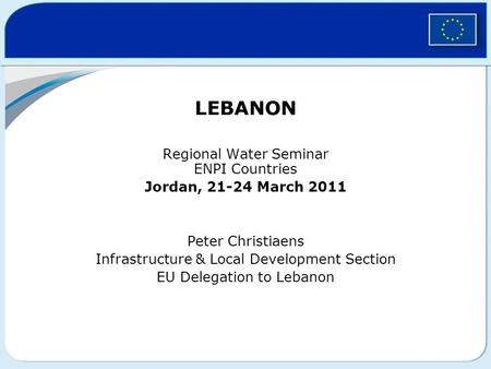 LEBANON Regional Water Seminar ENPI Countries Jordan, 21-24 March 2011 Peter Christiaens Infrastructure & Local Development Section EU Delegation to Lebanon.