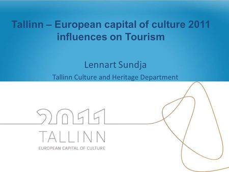Tallinn – European capital of culture 2011 influences on Tourism Lennart Sundja Tallinn Culture and Heritage Department.