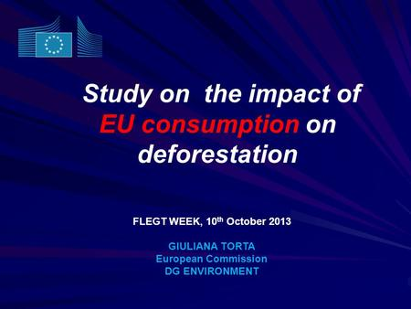 Study on the impact of EU consumption on deforestation FLEGT WEEK, 10 th October 2013 GIULIANA TORTA European Commission DG ENVIRONMENT.